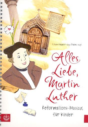 Alles Liebe Martin Luther: für Darsteller, Soli, Chor und Instrumente
