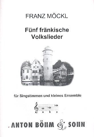 5 fränkische Volkslieder: für Singstimmen (ST) und kleines Ensemble, Partitur